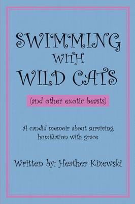 SWIMMING WITH WILD CATS (and Other Exotic Beasts): A Candid Memoir About Surviving Humiliation with Grace