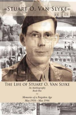 The Life of Stuart O. Van Slyke: An Autobiography Book One Memories of a Forgotten Age May 1916 - May 1946