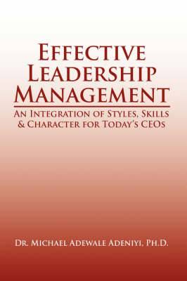 Effective Leadership Management: An Integration of Styles, Skills & Character for Today's CEOs