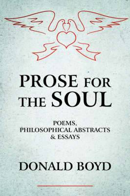 Prose for the Soul: POEMS, PHILOSOPHICAL ABSTRACTS and ESSAYS