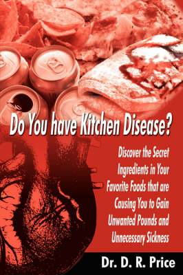 Do You Have Kitchen Disease?: Discover the Secret Ingredients in Your Favorite Foods That are Causing You to Gain Unwanted Pounds and Unnecessary Sickness
