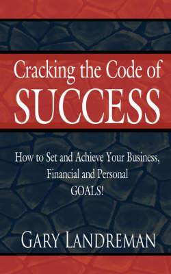 Cracking the Code of Success: How to Set and Achieve Your Business, Financial and Personal GOALS!