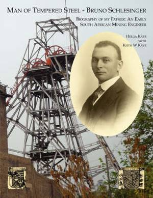 Man of Tempered Steel - Bruno Schlesinger: Biography of My Father: An Early South African Mining Engineer