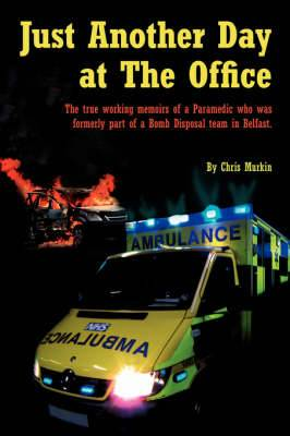 Just Another Day at The Office: The True Working Memoirs of a Paramedic Who Was Formerly Part of a Bomb Disposal Team in Belfast.