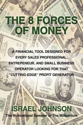 The 8 Forces Of Money: A Financial Tool Designed for Every Sales Professional, Entrepeneur, and Small Business Operator Looking for That  Cutting-Edge  Profit Generator