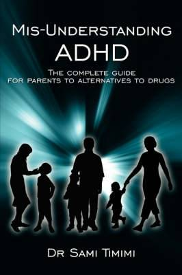 MIS-Understanding ADHD: The Complete Guide for Parents to Alternatives to Drugs
