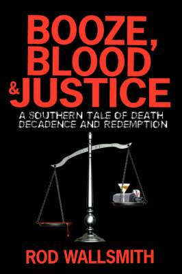 Booze, Blood and Justice: A Southern Tale of Death, Decadence and Redemption