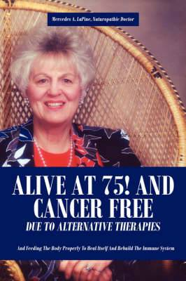 Alive at 75! and Cancer Free Due to Alternative Therapies: And Feeding The Body Properly To Heal Itself And Rebuild The Immune System
