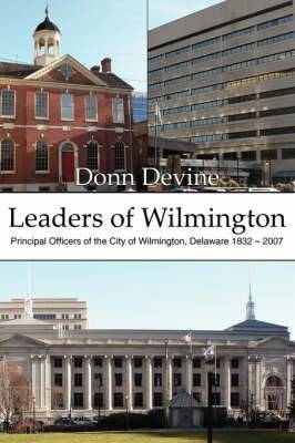 Leaders of Wilmington: Principal Officers of the City of Wilmington, Delaware 1832 - 2007
