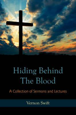 Hiding Behind The Blood: A Collection of Sermons and Lectures