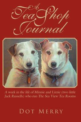 A Tea Shop Journal: A Week in the Life of Minnie and Lizzie (two Little Jack Russells) Who Run The Sea View Tea Rooms
