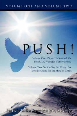 Push! - A Victory Story: Volume One: Please Understand She Heals....a Woman's Victory Story; Volume Two: So You Say I'm Crazy...I've Lost My Mind for the Mind of Christ