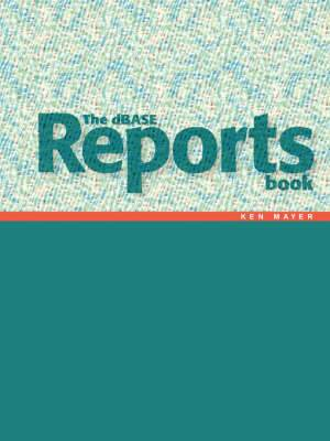 The DBASE Reports Book: Creating Reports and Labels in DBASE PLUS