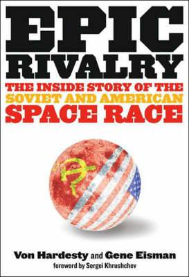 Epic Rivalry: The Inside Story of the Soviet and American Space Race