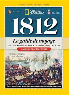 1812: Le Guide de Voyage Sur La Guerre Qui a Forge Le Destin D'Un Continent