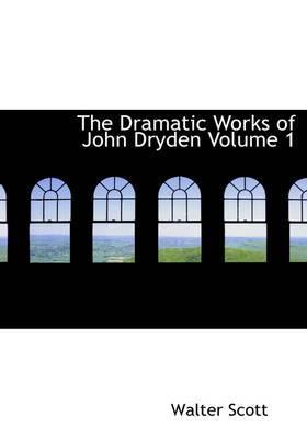 The Dramatic Works of John Dryden Volume 1