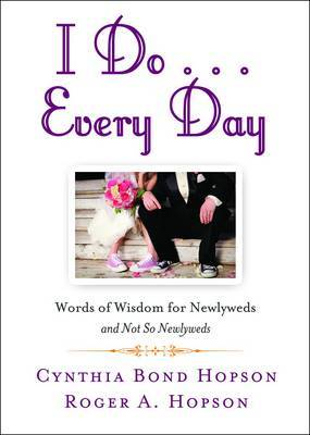 I Do - Every Day: Words of Wisdom for Newlyweds and Not So Newly Weds