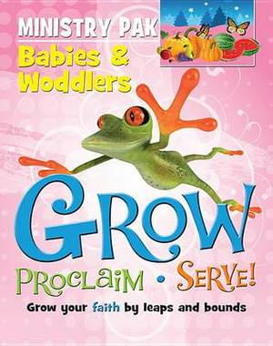 Grow, Proclaim, Serve! Babies & Woddlers Ministry Pak  : Grow Your Faith by Leaps and Bounds