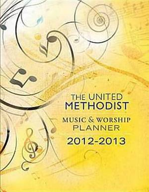 The United Methodist Music & Worship Planner: 2012-2013
