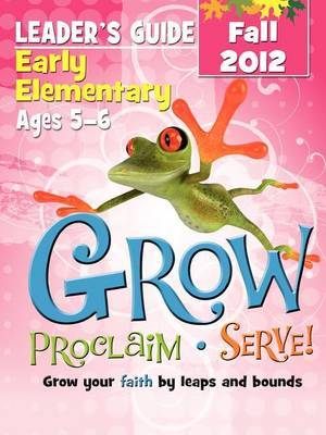 Grow, Proclaim, Serve! Early Elementary Leader's Guide Fall 2012: Grow Your Faith by Leaps and Bounds