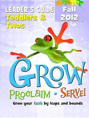 Grow, Proclaim, Serve! Toddlers & Twos Leader's Guide Fall 2012  : Grow Your Faith by Leaps and Bounds