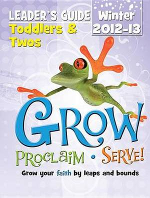 Grow, Proclaim, Serve! Toddlers & Twos Leader's Guide Winter 2012-13  : Grow Your Faith by Leaps and Bounds