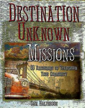 Destination Unknown Missions: 30 Excursions to Transform Your Community
