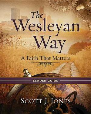The Wesleyan Way Leader Guide: A Faith That Matters