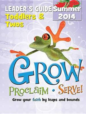Grow, Proclaim, Serve! Toddlers & Twos Leader's Guide Summer 2014  : Grow Your Faith by Leaps and Bounds