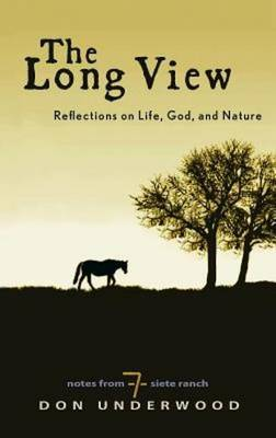 The Long View: Reflections on Life, God, and Nature: Notes from Siete Ranch