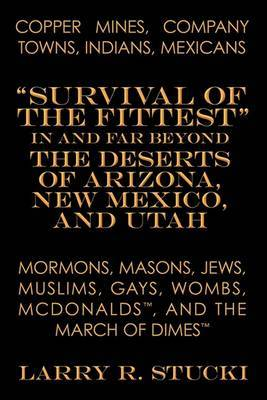 Copper Mines, Company Towns, Indians, Mexicans, Mormons, Masons, Jews, Muslims, Gays, Wombs, McDonalds, and The March of Dimes:  Survival of the Fittest  in and Far Beyond the Deserts of Arizona, New Mexico, and Utah
