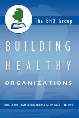 Building Healthy Organizations: Transforming Organizations Through Values Based Leadership