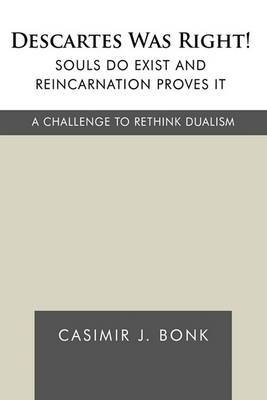 Descartes Was Right! Souls Do Exist and Reincarnation Proves It: A Challenge to Rethink Dualism
