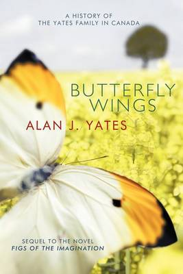 Butterfly Wings: A History of the Yates Family in Canada and a Sequel to the Novel  Figs Of The Imagination.