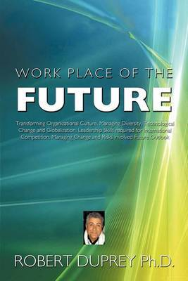 Work Place of the Future: Transforming Organizational Culture, Managing Diversity, Technological Change and Globalization, Leadership Skills Required for International Competition, Managing Change and Risks Involved Future Outlook