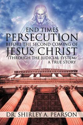 End Times Persecution Before the Second Coming of Jesus Christ: (Through the Judicial System) A True Story