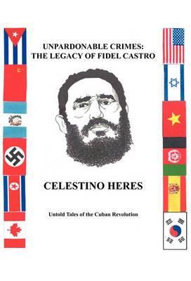Unpardonable Crimes: The Legacy of Fidel Castro: Untold Tales of the Cuban Revolution