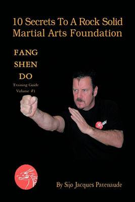 10 Secrets To A Rock Solid Martial Arts Foundation: Fang Shen Do Training Guide Volume #1