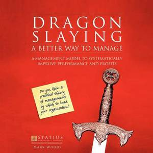 Dragon Slaying: A Better Way to Manage: A Management Model to Systematically Improve Performance and Profits