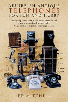 Refurbish Antique Telephones for Fun and Hobby: Step by Step Instructions to Take an Old Telephone and Return it to Its Original Working Order. No Electronics or Telephone Knowledge Needed.