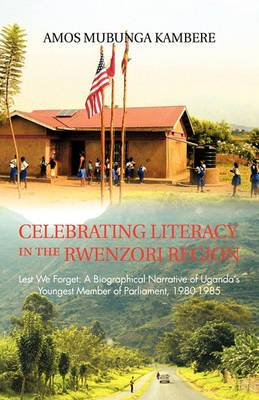 Celebrating Literacy in the Rwenzori Region: Lest We Forget: A Biographical Narrative of Uganda's Youngest Member of Parliament, 1980-1985