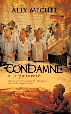 Condamne a la Pauvrete: Une Analyse Des Causes de L'Effroyable Misere Du Peuple Haitien