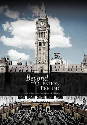 Beyond QUESTION PERIOD: Or What Really Goes on in Ottawa