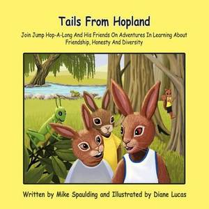 Tails From Hopland: Join Jump Hop-A-Long And His Friends On Adventures In Learning About Friendship, Honesty And Diversity