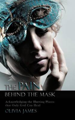 THE Pain Behind the Mask: Acknowledging the Hurting Places That Only God Can Heal