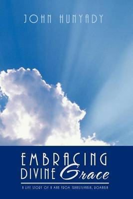 EMBRACING DIVINE Grace: A Life Story of a Man From Transylvania, Romania