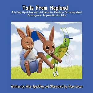 Tails From Hopland: Join Jump Hop-A-Long And His Friends On Adventures In Learning About Encouragement, Responsibility, and Rules