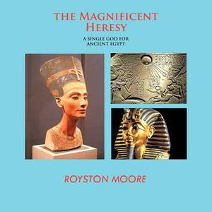 THE Magnificent Heresy: A Single God for Ancient Egypt