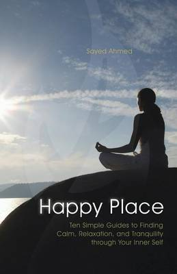Happy Place: Ten Simple Guides to Finding Calm, Relaxation, and Tranquility Through Your Inner Self