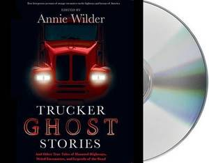 Trucker Ghost Stories: And Other True Tales of Haunted Highways, Weird Encounters, and Legends of the Road